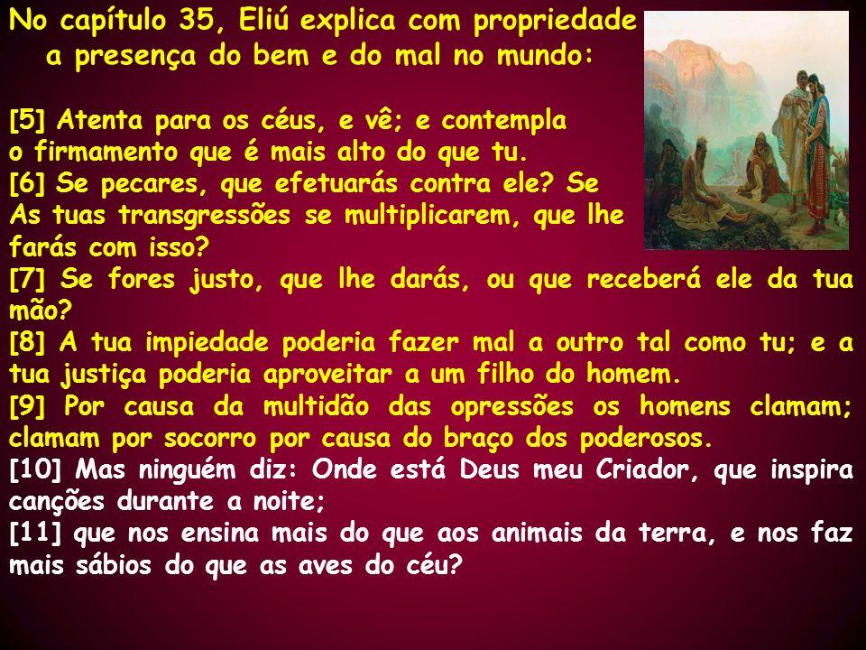 No capítulo 35, Eliú explica com propriedade a presença do bem e do mal no mundo: [5] Atenta para os céus, e vê; e contempla o firmamento que é mais a