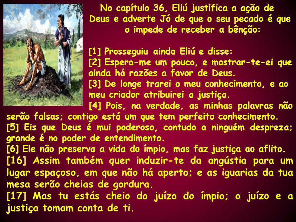 No capítulo 36, Eliú justifica a ação de Deus e adverte Jó de que o seu pecado é que o impede de receber a bênção: [1] Prosseguiu ainda Eliú e disse: