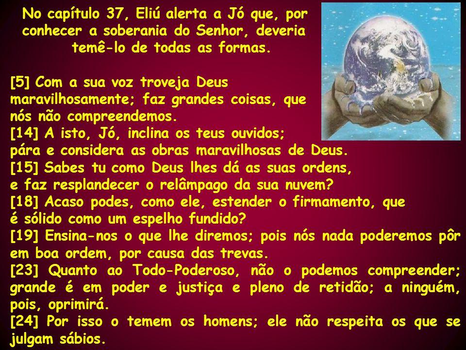No capítulo 37, Eliú alerta a Jó que, por conhecer a soberania do Senhor, deveria temê-lo de todas as formas. [5] Com a sua voz troveja Deus maravilho