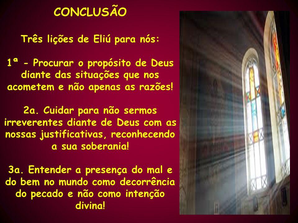 CONCLUSÃO Três lições de Eliú para nós: 1ª - Procurar o propósito de Deus diante das situações que nos acometem e não apenas as razões! 2a. Cuidar par