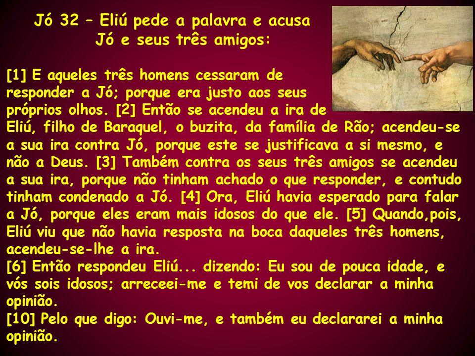 Jó 32 – Eliú pede a palavra e acusa Jó e seus três amigos: [1] E aqueles três homens cessaram de responder a Jó; porque era justo aos seus próprios ol