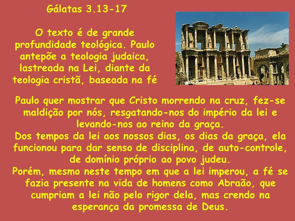 Gálatas 3.13-17 O texto é de grande profundidade teológica. Paulo antepõe a teologia judaica, lastreada na Lei, diante da teologia cristã, baseada na