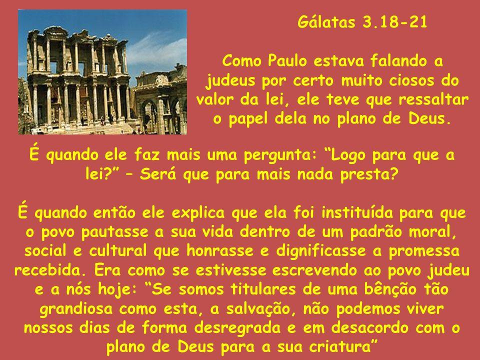 Gálatas 3.18-21 Como Paulo estava falando a judeus por certo muito ciosos do valor da lei, ele teve que ressaltar o papel dela no plano de Deus. É qua