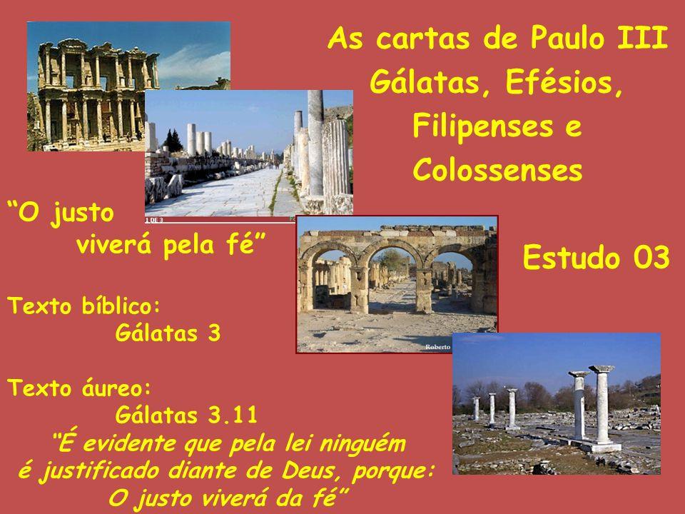 As cartas de Paulo III Gálatas, Efésios, Filipenses e Colossenses Estudo 03 O justo viverá pela fé Texto bíblico: Gálatas 3 Texto áureo: Gálatas 3.11