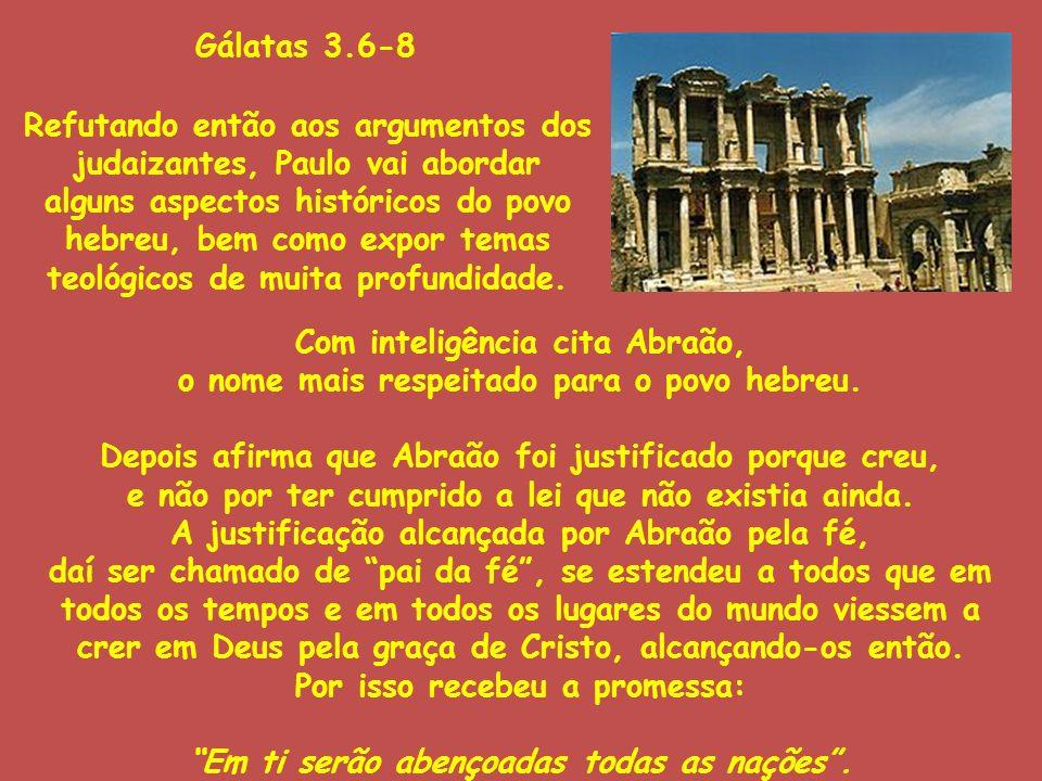 Gálatas 3.6-8 Refutando então aos argumentos dos judaizantes, Paulo vai abordar alguns aspectos históricos do povo hebreu, bem como expor temas teológ