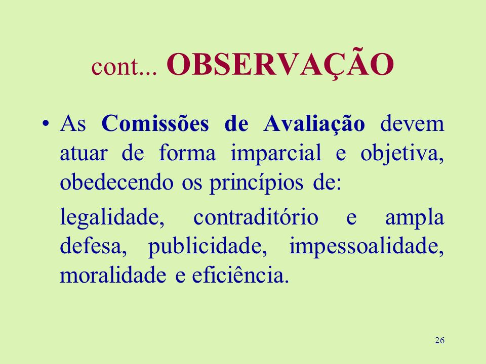 26 cont... OBSERVAÇÃO As Comissões de Avaliação devem atuar de forma imparcial e objetiva, obedecendo os princípios de: legalidade, contraditório e am