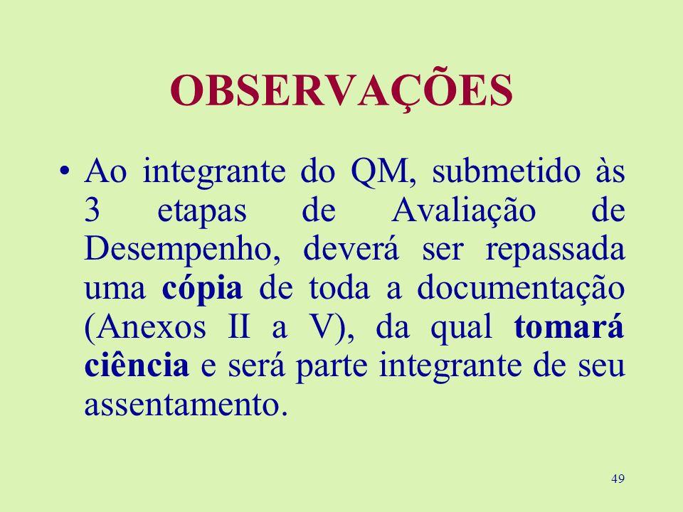 49 OBSERVAÇÕES Ao integrante do QM, submetido às 3 etapas de Avaliação de Desempenho, deverá ser repassada uma cópia de toda a documentação (Anexos II