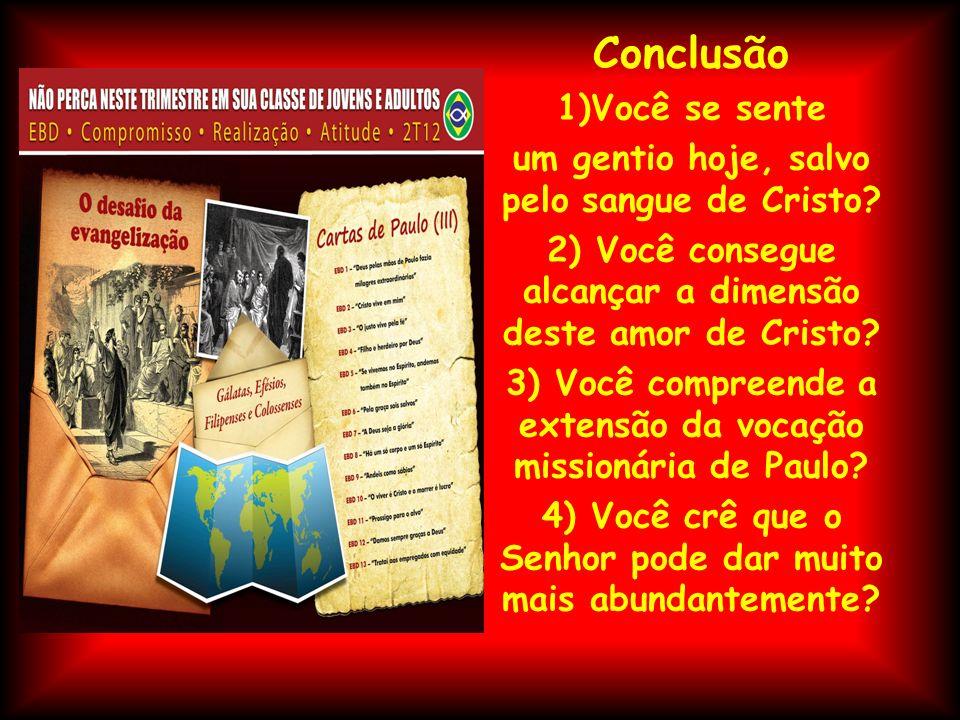 Conclusão 1)Você se sente um gentio hoje, salvo pelo sangue de Cristo? 2) Você consegue alcançar a dimensão deste amor de Cristo? 3) Você compreende a