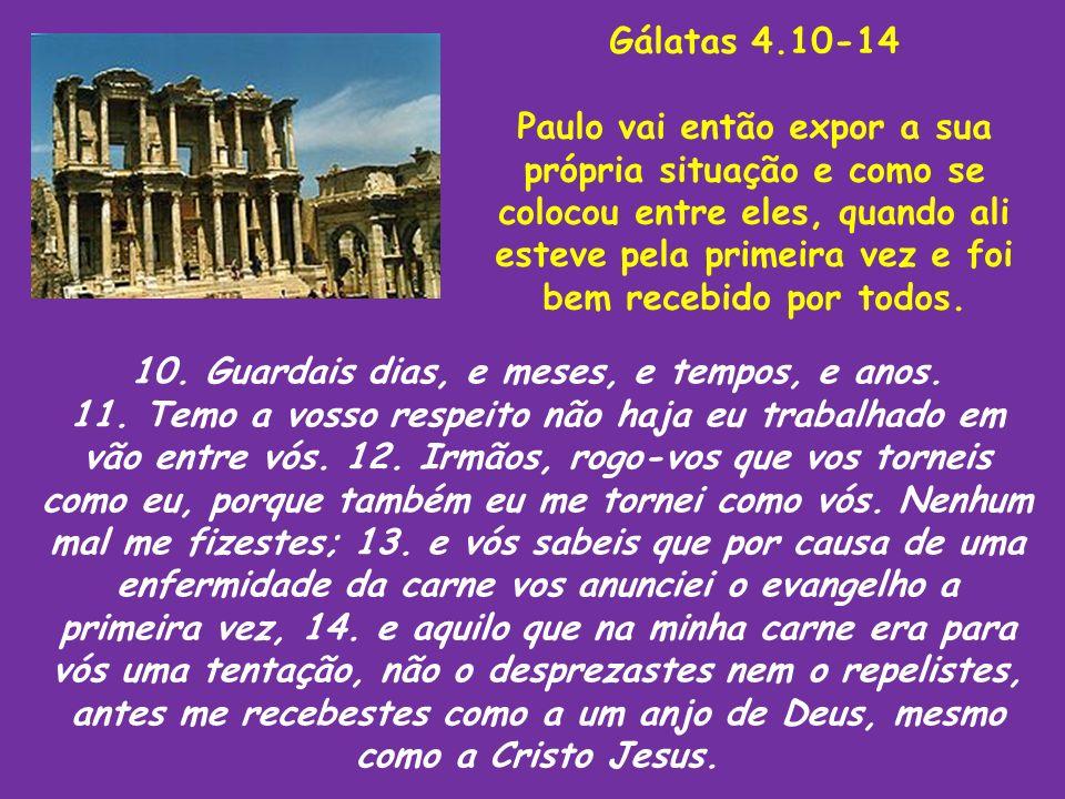 Gálatas 4.10-14 Paulo vai então expor a sua própria situação e como se colocou entre eles, quando ali esteve pela primeira vez e foi bem recebido por