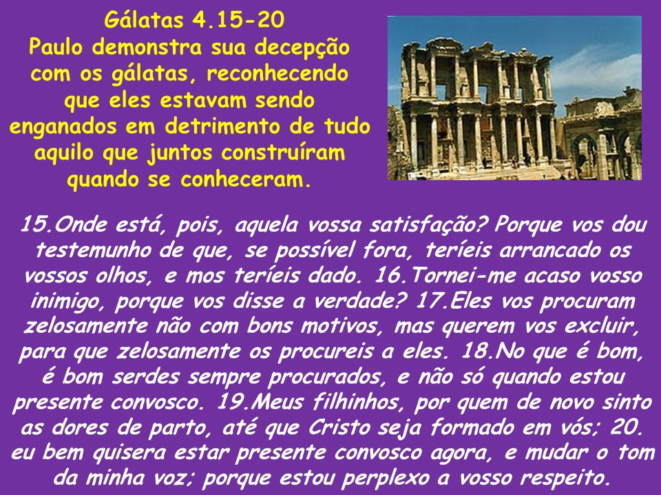 Gálatas 4.15-20 Paulo demonstra sua decepção com os gálatas, reconhecendo que eles estavam sendo enganados em detrimento de tudo aquilo que juntos con