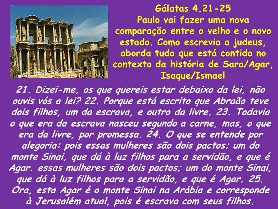 Gálatas 4.21-25 Paulo vai fazer uma nova comparação entre o velho e o novo estado. Como escrevia a judeus, aborda tudo que está contido no contexto da