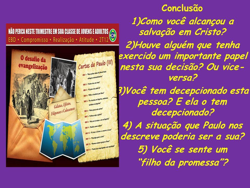 Conclusão 1)Como você alcançou a salvação em Cristo? 2)Houve alguém que tenha exercido um importante papel nesta sua decisão? Ou vice- versa? 3)Você t