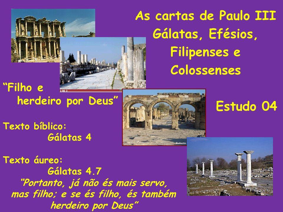 As cartas de Paulo III Gálatas, Efésios, Filipenses e Colossenses Estudo 04 Filho e herdeiro por Deus Texto bíblico: Gálatas 4 Texto áureo: Gálatas 4.