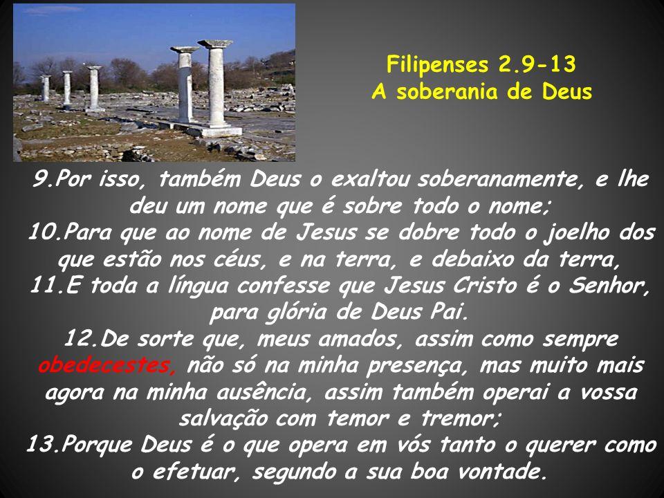 9.Por isso, também Deus o exaltou soberanamente, e lhe deu um nome que é sobre todo o nome; 10.Para que ao nome de Jesus se dobre todo o joelho dos qu
