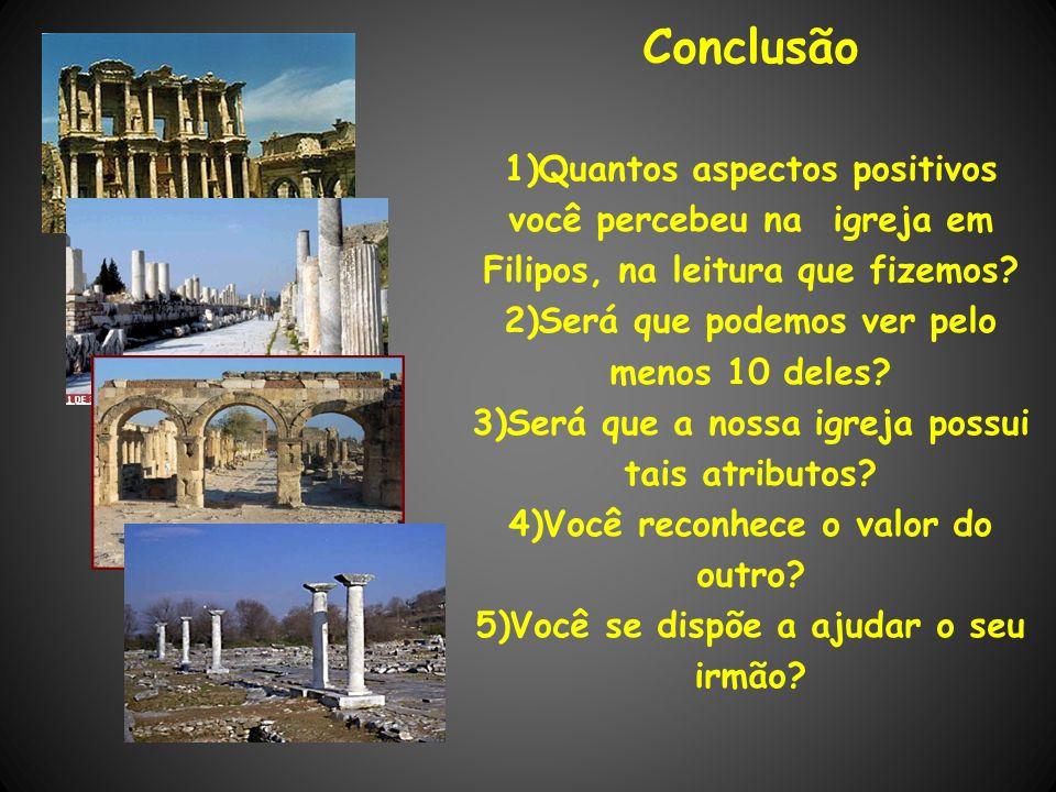 Conclusão 1)Quantos aspectos positivos você percebeu na igreja em Filipos, na leitura que fizemos? 2)Será que podemos ver pelo menos 10 deles? 3)Será