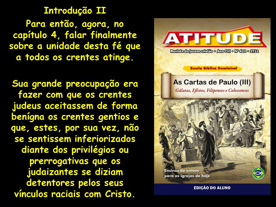 Introdução II Para então, agora, no capítulo 4, falar finalmente sobre a unidade desta fé que a todos os crentes atinge. Sua grande preocupação era fa