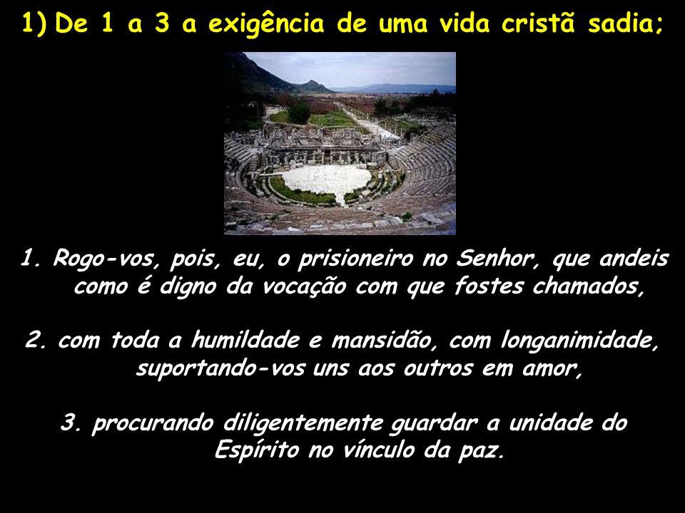 1)De 1 a 3 a exigência de uma vida cristã sadia; 1.Rogo-vos, pois, eu, o prisioneiro no Senhor, que andeis como é digno da vocação com que fostes cham