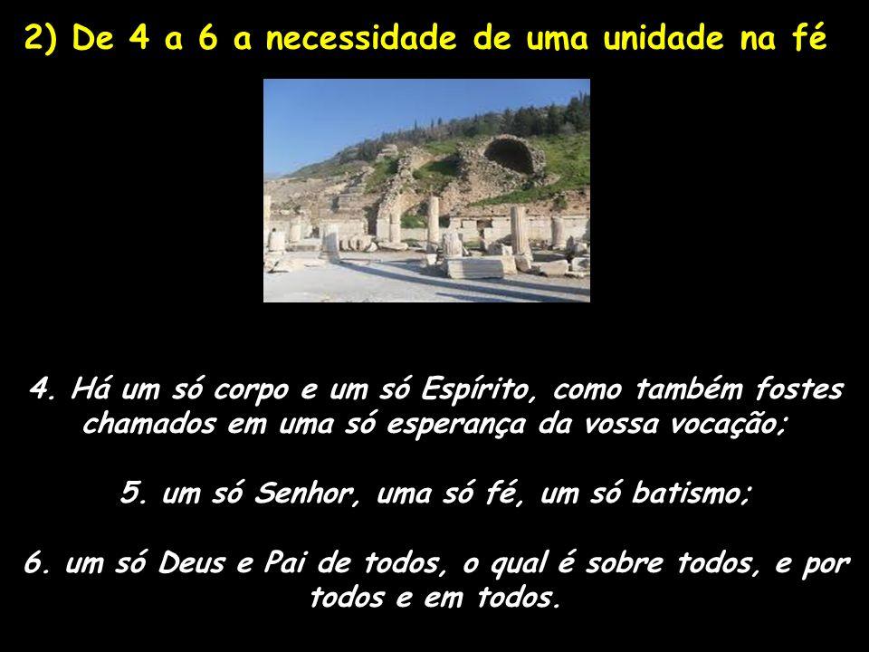 2) De 4 a 6 a necessidade de uma unidade na fé 4. Há um só corpo e um só Espírito, como também fostes chamados em uma só esperança da vossa vocação; 5