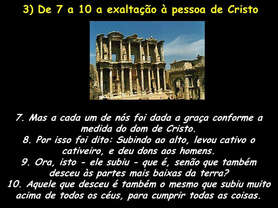 3) De 7 a 10 a exaltação à pessoa de Cristo 7. Mas a cada um de nós foi dada a graça conforme a medida do dom de Cristo. 8. Por isso foi dito: Subindo
