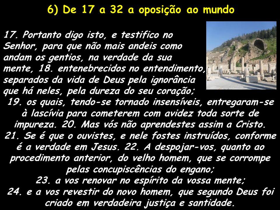 6) De 17 a 32 a oposição ao mundo 17. Portanto digo isto, e testifico no Senhor, para que não mais andeis como andam os gentios, na verdade da sua men