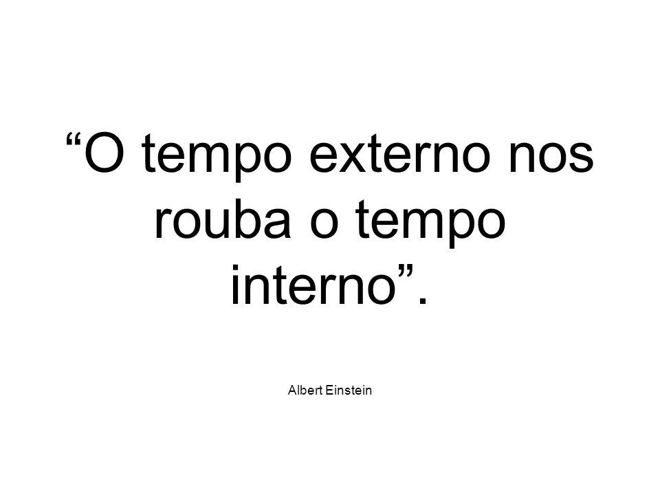 O tempo externo nos rouba o tempo interno. Albert Einstein