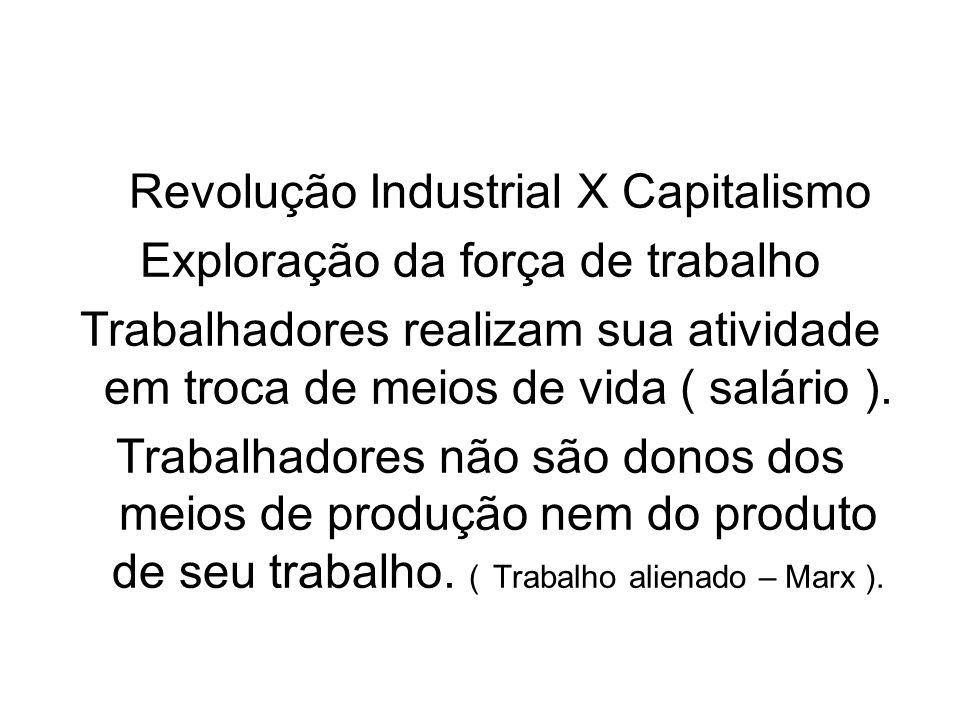 Revolução Industrial X Capitalismo Exploração da força de trabalho Trabalhadores realizam sua atividade em troca de meios de vida ( salário ). Trabalh