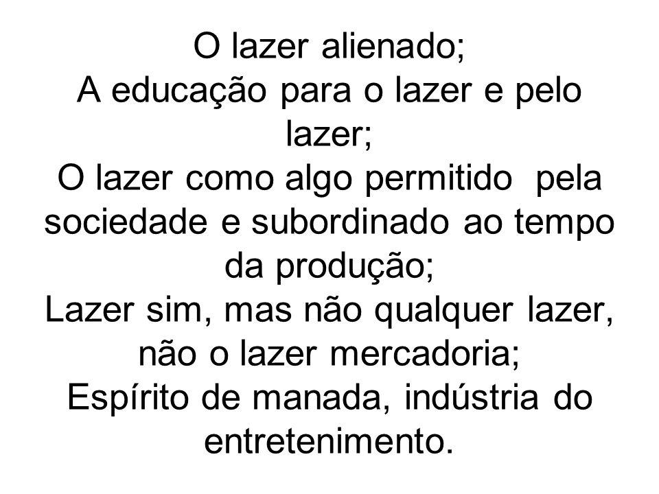 O lazer alienado; A educação para o lazer e pelo lazer; O lazer como algo permitido pela sociedade e subordinado ao tempo da produção; Lazer sim, mas