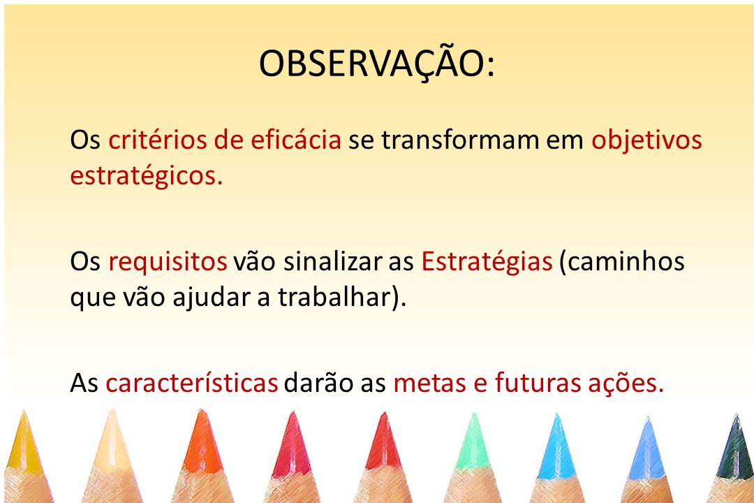 OBSERVAÇÃO: Os critérios de eficácia se transformam em objetivos estratégicos. Os requisitos vão sinalizar as Estratégias (caminhos que vão ajudar a t