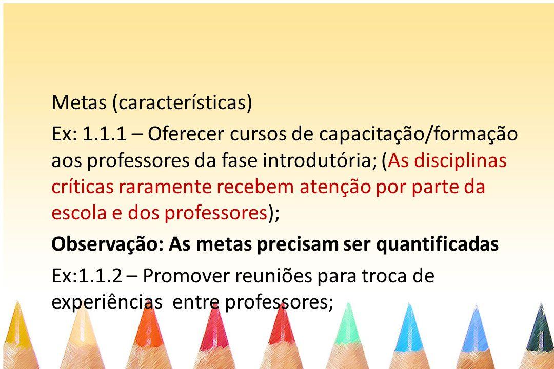 Metas (características) Ex: 1.1.1 – Oferecer cursos de capacitação/formação aos professores da fase introdutória; (As disciplinas críticas raramente r