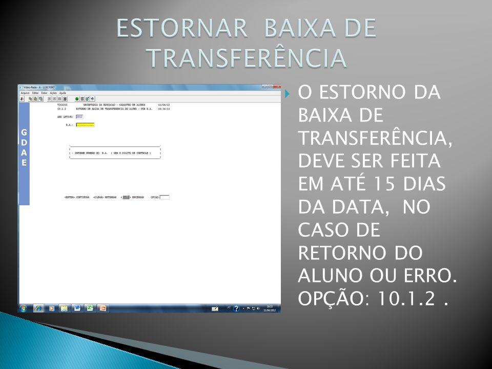 O ESTORNO DA BAIXA DE TRANSFERÊNCIA, DEVE SER FEITA EM ATÉ 15 DIAS DA DATA, NO CASO DE RETORNO DO ALUNO OU ERRO. OPÇÃO: 10.1.2.