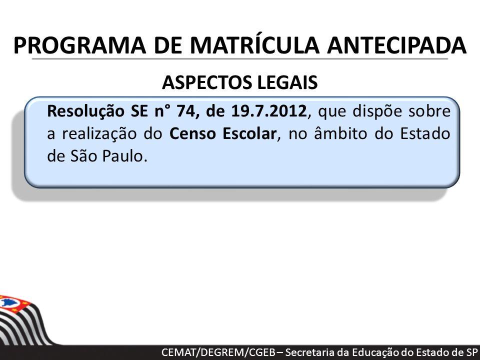 PROGRAMA DE MATRÍCULA ANTECIPADA ASPECTOS LEGAIS Resolução SE n° 74, de 19.7.2012, que dispõe sobre a realização do Censo Escolar, no âmbito do Estado