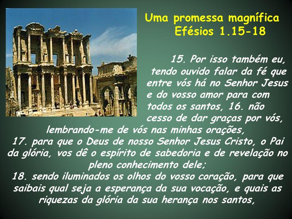 Uma promessa magnífica Efésios 1.15-18 15. Por isso também eu, tendo ouvido falar da fé que entre vós há no Senhor Jesus e do vosso amor para com todo