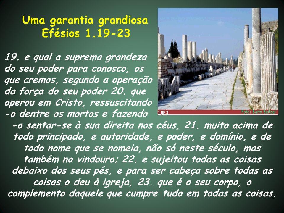 Uma garantia grandiosa Efésios 1.19-23 19. e qual a suprema grandeza do seu poder para conosco, os que cremos, segundo a operação da força do seu pode
