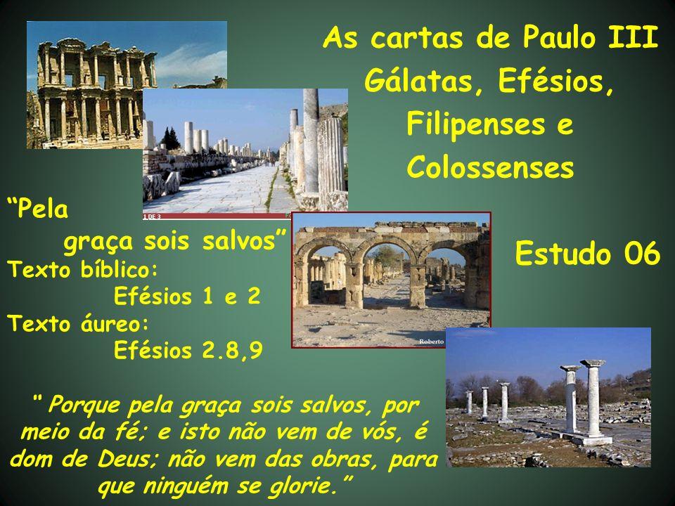 As cartas de Paulo III Gálatas, Efésios, Filipenses e Colossenses Estudo 06 Pela graça sois salvos Texto bíblico: Efésios 1 e 2 Texto áureo: Efésios 2