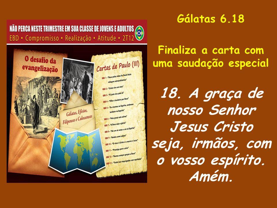 Gálatas 6.18 Finaliza a carta com uma saudação especial 18.