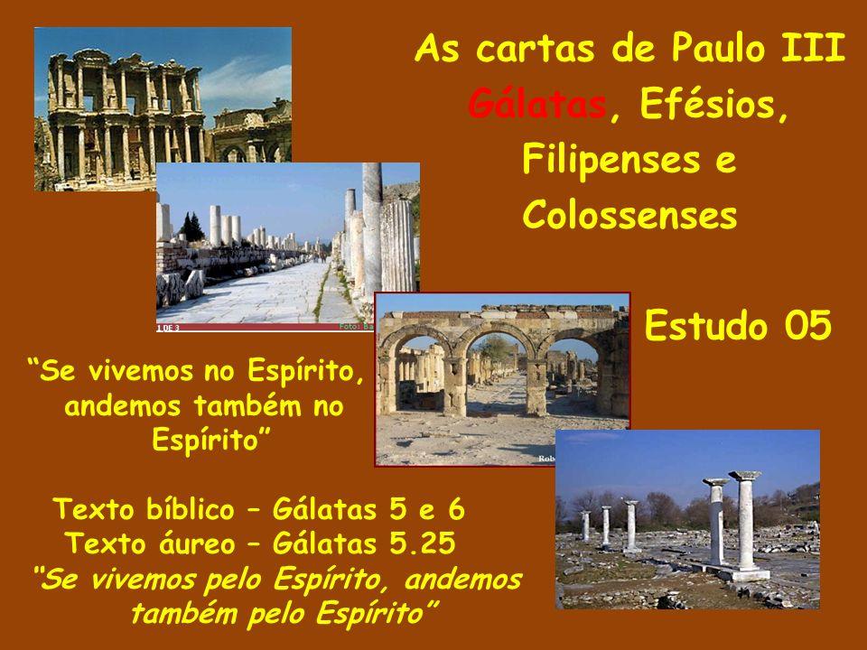 As cartas de Paulo III Gálatas, Efésios, Filipenses e Colossenses Estudo 05 Se vivemos no Espírito, andemos também no Espírito Texto bíblico – Gálatas 5 e 6 Texto áureo – Gálatas 5.25 Se vivemos pelo Espírito, andemos também pelo Espírito