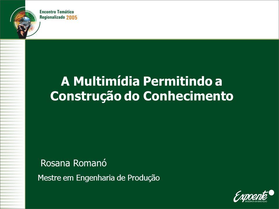 A Multimídia Permitindo a Construção do Conhecimento Rosana Romanó Mestre em Engenharia de Produção