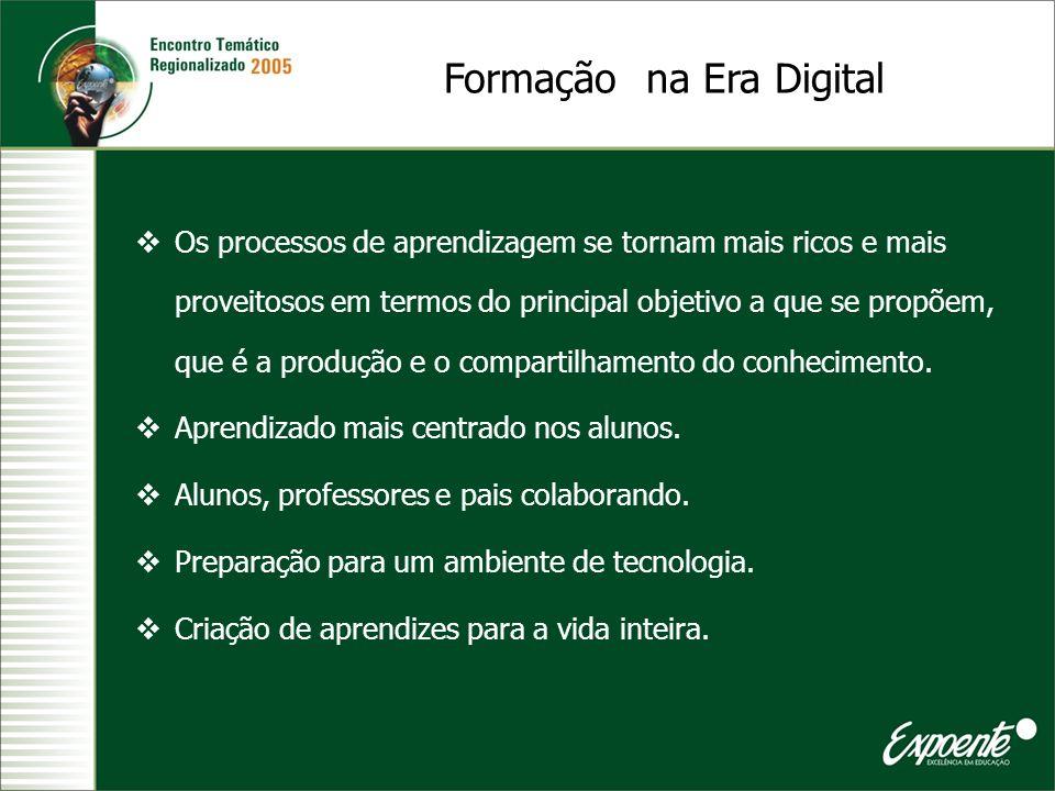 Formação na Era Digital Os processos de aprendizagem se tornam mais ricos e mais proveitosos em termos do principal objetivo a que se propõem, que é a