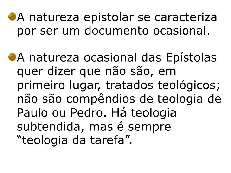 A natureza epistolar se caracteriza por ser um documento ocasional. A natureza ocasional das Epístolas quer dizer que não são, em primeiro lugar, trat