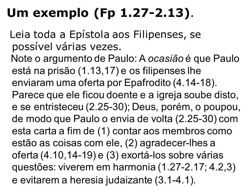 Um exemplo (Fp 1.27-2.13). Leia toda a Epístola aos Filipenses, se possível várias vezes. Note o argumento de Paulo: A ocasião é que Paulo está na pri