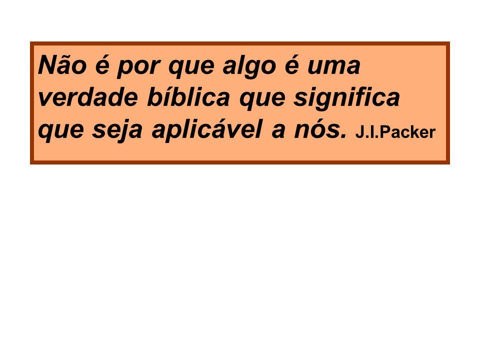 Não é por que algo é uma verdade bíblica que significa que seja aplicável a nós. J.I.Packer