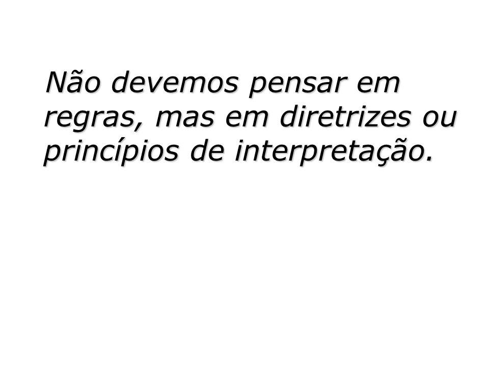 Não devemos pensar em regras, mas em diretrizes ou princípios de interpretação. Não devemos pensar em regras, mas em diretrizes ou princípios de inter