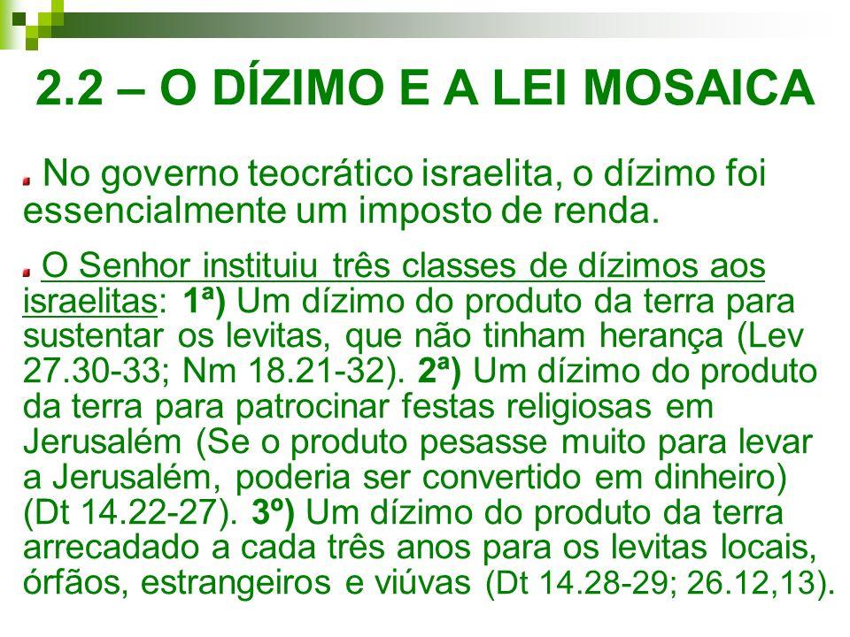 2.2 – O DÍZIMO E A LEI MOSAICA No governo teocrático israelita, o dízimo foi essencialmente um imposto de renda. O Senhor instituiu três classes de dí