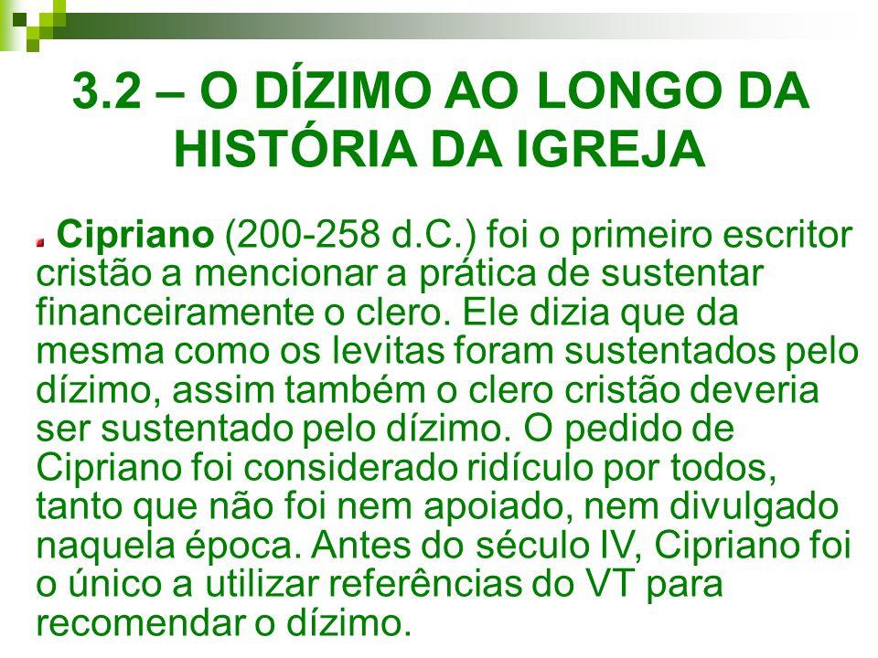 3.2 – O DÍZIMO AO LONGO DA HISTÓRIA DA IGREJA Cipriano (200-258 d.C.) foi o primeiro escritor cristão a mencionar a prática de sustentar financeiramen