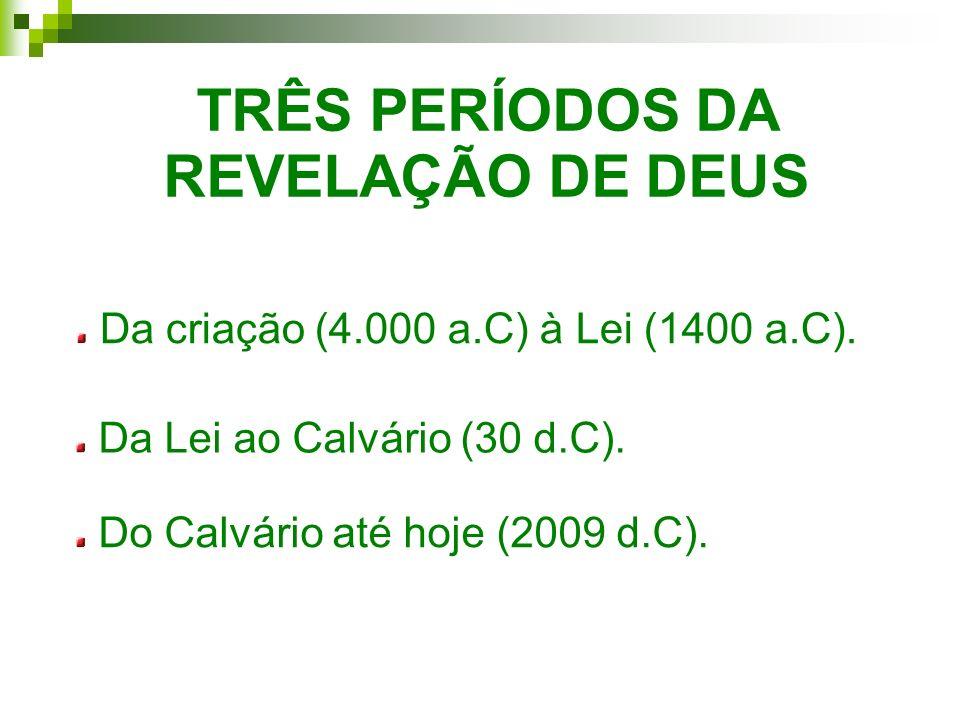TRÊS PERÍODOS DA REVELAÇÃO DE DEUS Da criação (4.000 a.C) à Lei (1400 a.C). Da Lei ao Calvário (30 d.C). Do Calvário até hoje (2009 d.C).