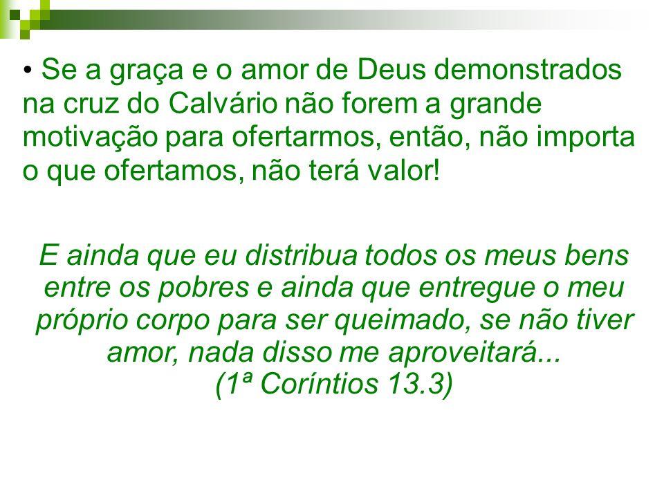 Se a graça e o amor de Deus demonstrados na cruz do Calvário não forem a grande motivação para ofertarmos, então, não importa o que ofertamos, não ter