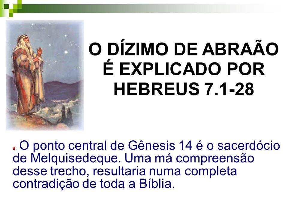 O DÍZIMO DE ABRAÃO É EXPLICADO POR HEBREUS 7.1-28 O ponto central de Gênesis 14 é o sacerdócio de Melquisedeque. Uma má compreensão desse trecho, resu