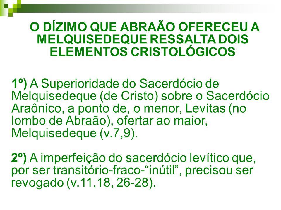 O DÍZIMO QUE ABRAÃO OFERECEU A MELQUISEDEQUE RESSALTA DOIS ELEMENTOS CRISTOLÓGICOS 1º) A Superioridade do Sacerdócio de Melquisedeque (de Cristo) sobr