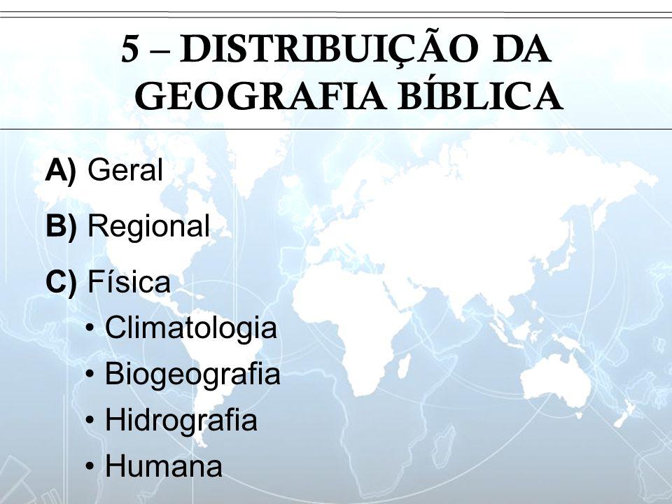 Introdução 5 – DISTRIBUIÇÃO DA GEOGRAFIA BÍBLICA A) Geral B) Regional C) Física Climatologia Biogeografia Hidrografia Humana