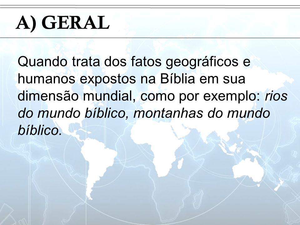 Introdução A) GERAL Quando trata dos fatos geográficos e humanos expostos na Bíblia em sua dimensão mundial, como por exemplo: rios do mundo bíblico,